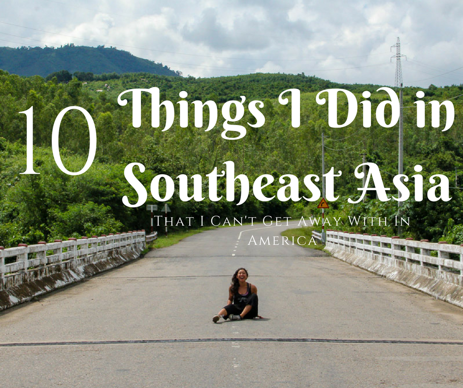 10 Things I Did In Southeast Asia That I Can't Get Away With in America